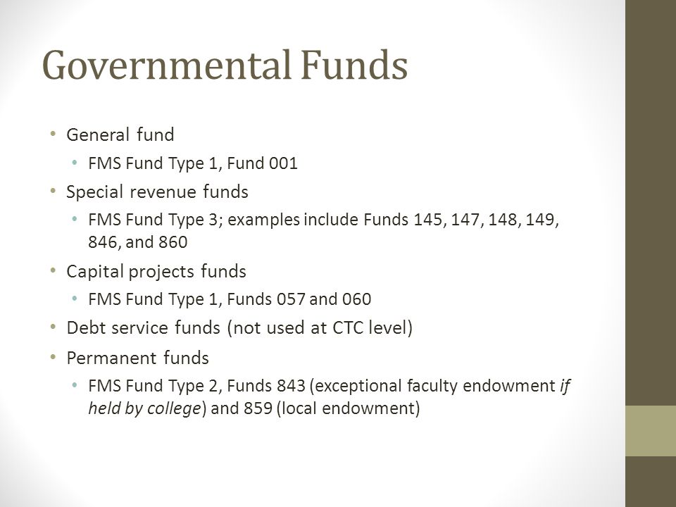Governmental Funds General fund FMS Fund Type 1, Fund 001 Special revenue funds FMS Fund Type 3; examples include Funds 145, 147, 148, 149, 846, and 8