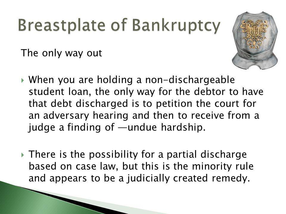 The only way out  When you are holding a non-dischargeable student loan, the only way for the debtor to have that debt discharged is to petition the court for an adversary hearing and then to receive from a judge a finding of ―undue hardship.
