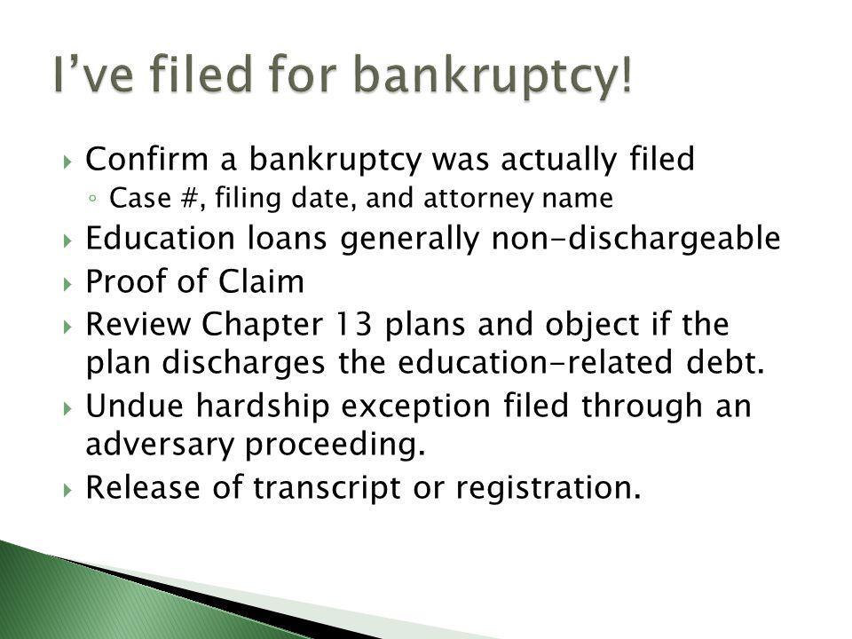  Confirm a bankruptcy was actually filed ◦ Case #, filing date, and attorney name  Education loans generally non-dischargeable  Proof of Claim  Review Chapter 13 plans and object if the plan discharges the education-related debt.