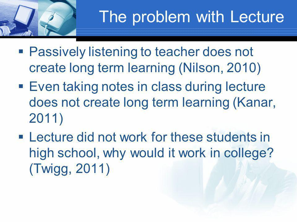 The problem with Lecture  Passively listening to teacher does not create long term learning (Nilson, 2010)  Even taking notes in class during lecture does not create long term learning (Kanar, 2011)  Lecture did not work for these students in high school, why would it work in college.