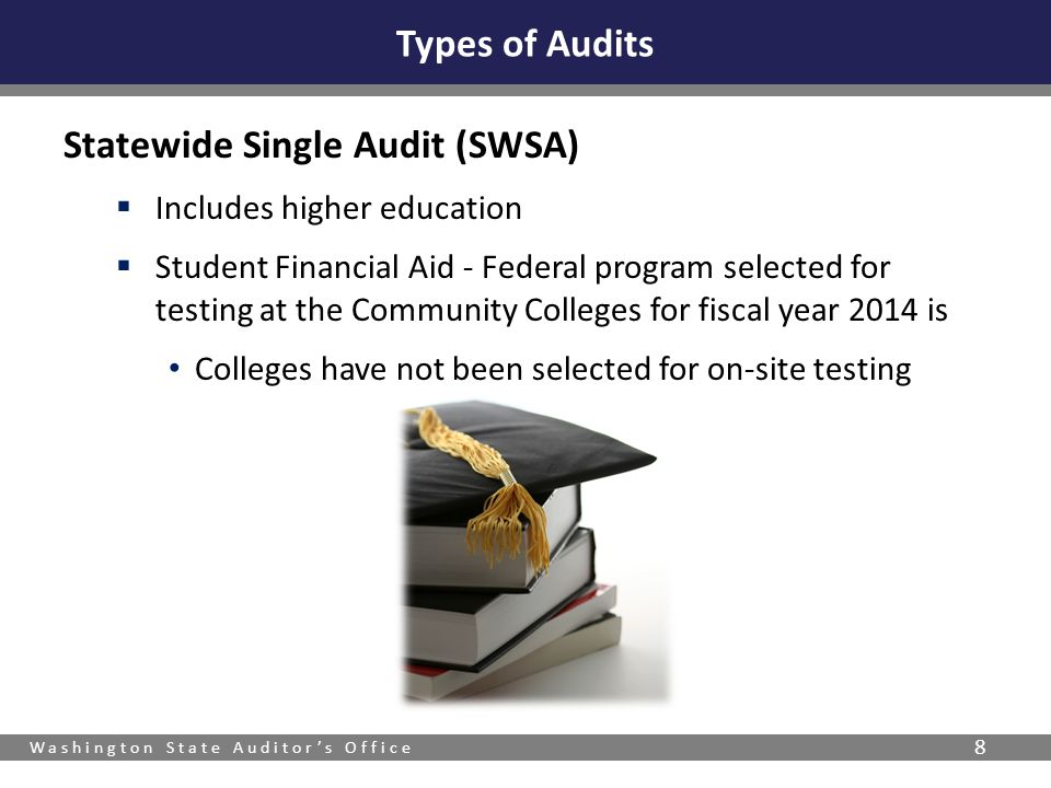 Washington State Auditor's Office 8 Statewide Single Audit (SWSA)  Includes higher education  Student Financial Aid - Federal program selected for testing at the Community Colleges for fiscal year 2014 is Colleges have not been selected for on-site testing Types of Audits