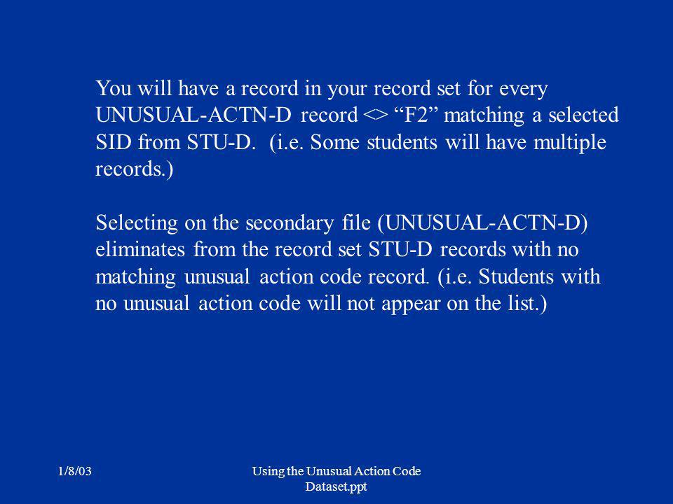 1/8/03Using the Unusual Action Code Dataset.ppt You will have a record in your record set for every UNUSUAL-ACTN-D record <> F2 matching a selected SID from STU-D.