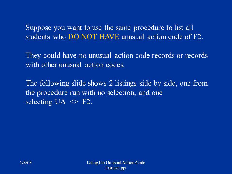1/8/03Using the Unusual Action Code Dataset.ppt Suppose you want to use the same procedure to list all students who DO NOT HAVE unusual action code of F2.