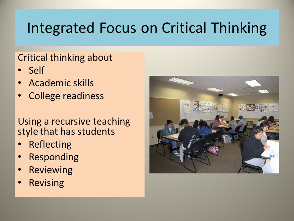 Integrated Focus on Critical Thinking Critical thinking about Self Academic skills College readiness Using a recursive teaching style that has students Reflecting Responding Reviewing Revising