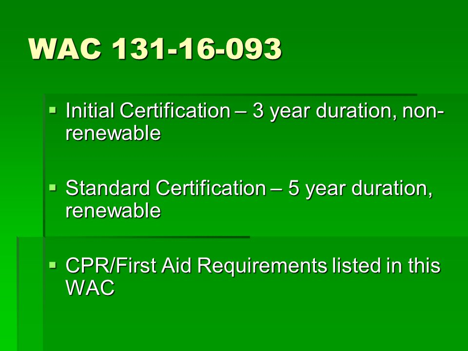 WAC 131-16-093  Initial Certification – 3 year duration, non- renewable  Standard Certification – 5 year duration, renewable  CPR/First Aid Requirements listed in this WAC