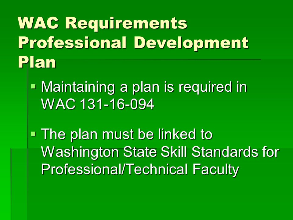 WAC Requirements Professional Development Plan  Maintaining a plan is required in WAC 131-16-094  The plan must be linked to Washington State Skill Standards for Professional/Technical Faculty