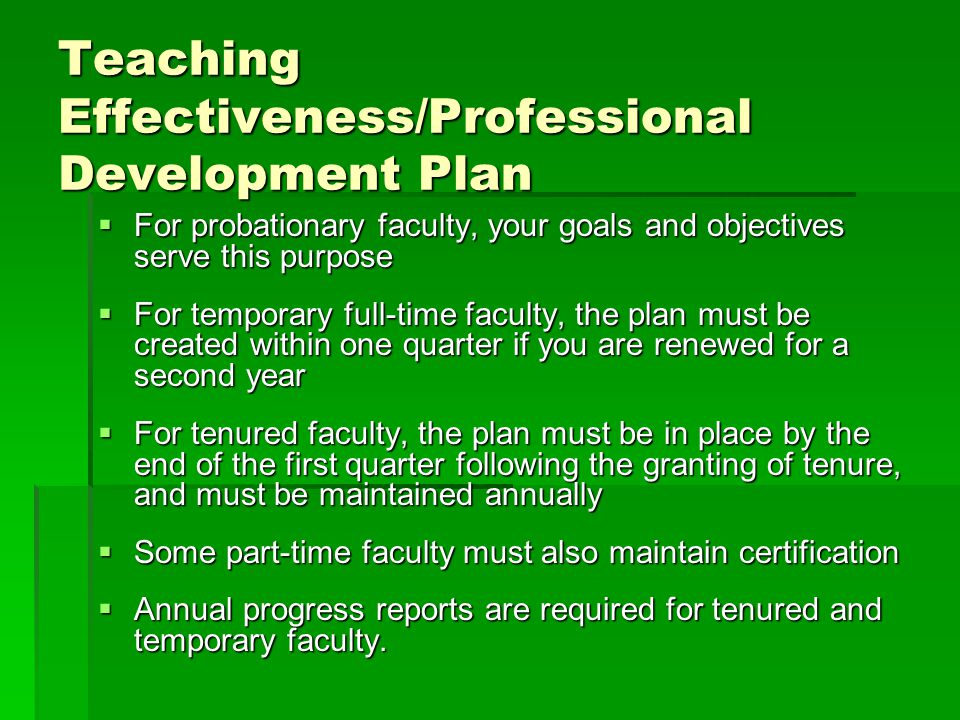 Teaching Effectiveness/Professional Development Plan  For probationary faculty, your goals and objectives serve this purpose  For temporary full-time faculty, the plan must be created within one quarter if you are renewed for a second year  For tenured faculty, the plan must be in place by the end of the first quarter following the granting of tenure, and must be maintained annually  Some part-time faculty must also maintain certification  Annual progress reports are required for tenured and temporary faculty.