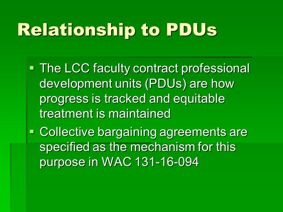 Relationship to PDUs  The LCC faculty contract professional development units (PDUs) are how progress is tracked and equitable treatment is maintained  Collective bargaining agreements are specified as the mechanism for this purpose in WAC 131-16-094