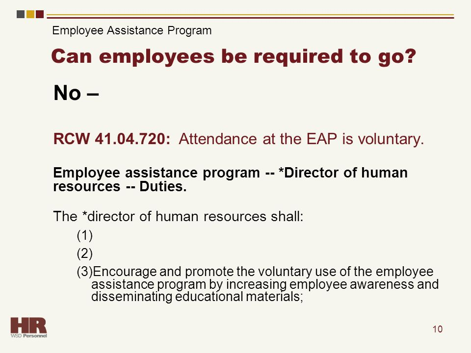 10 Can employees be required to go? No – RCW 41.04.720: Attendance at the EAP is voluntary. Employee assistance program -- *Director of human resource