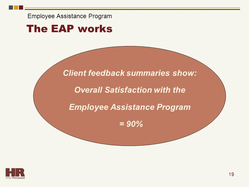 19 The EAP works Client feedback summaries show: Overall Satisfaction with the Employee Assistance Program = 90% Employee Assistance Program