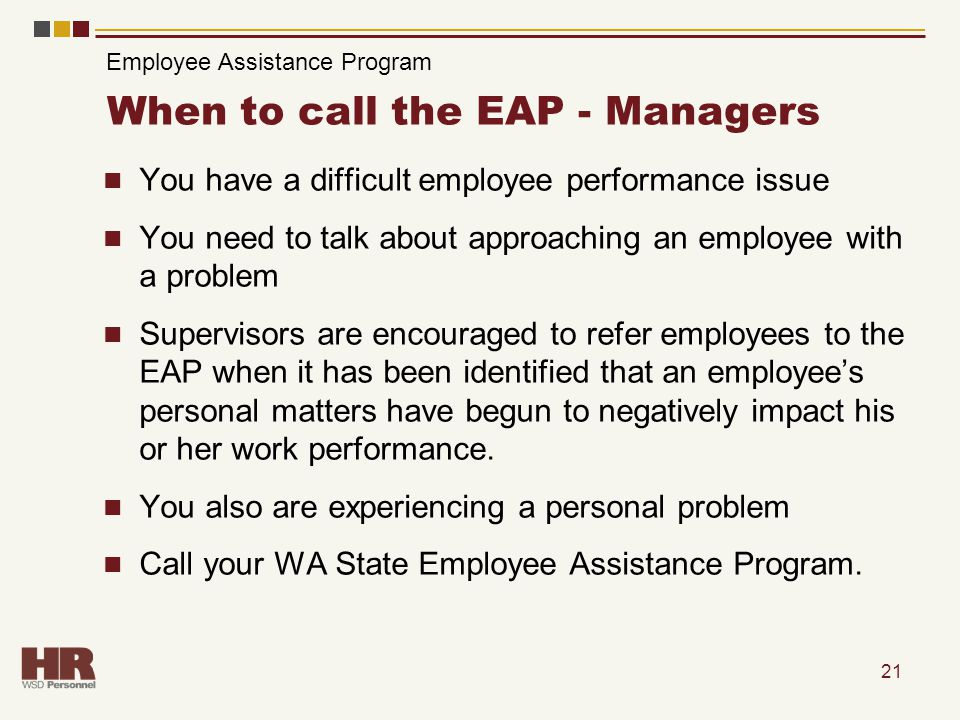 21 When to call the EAP - Managers You have a difficult employee performance issue You need to talk about approaching an employee with a problem Supervisors are encouraged to refer employees to the EAP when it has been identified that an employee's personal matters have begun to negatively impact his or her work performance.