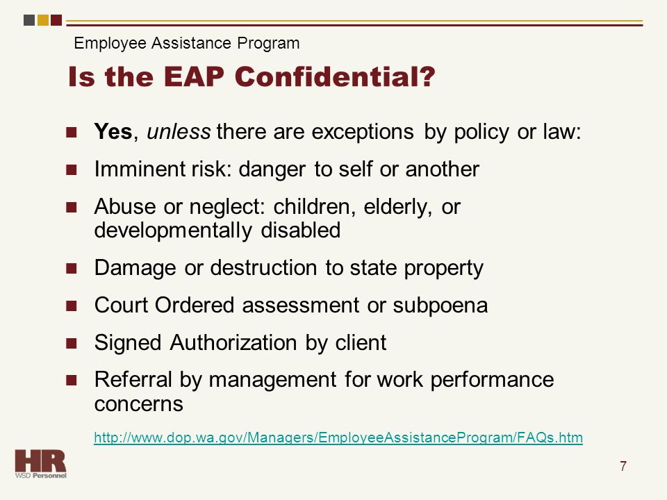 7 Is the EAP Confidential? Yes, unless there are exceptions by policy or law: Imminent risk: danger to self or another Abuse or neglect: children, eld