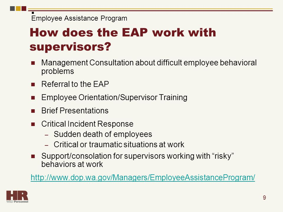 9 How does the EAP work with supervisors? Management Consultation about difficult employee behavioral problems Referral to the EAP Employee Orientatio