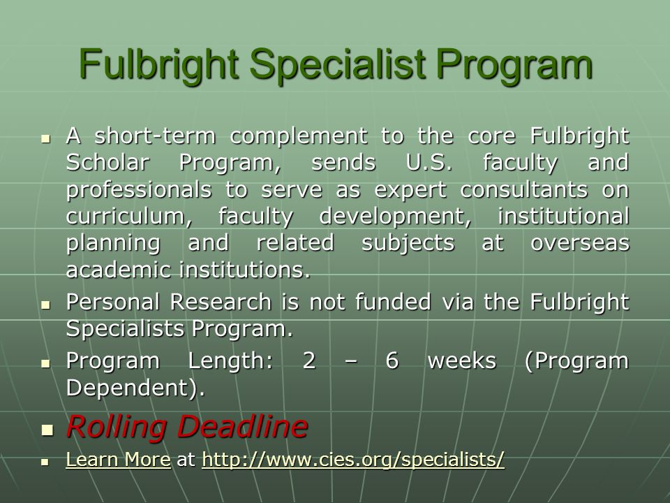 Fulbright Specialist Program A short-term complement to the core Fulbright Scholar Program, sends U.S. faculty and professionals to serve as expert co