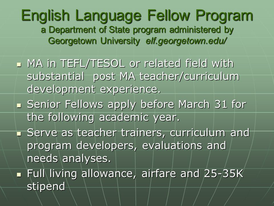 English Language Fellow Program a Department of State program administered by Georgetown University elf.georgetown.edu/ MA in TEFL/TESOL or related fi