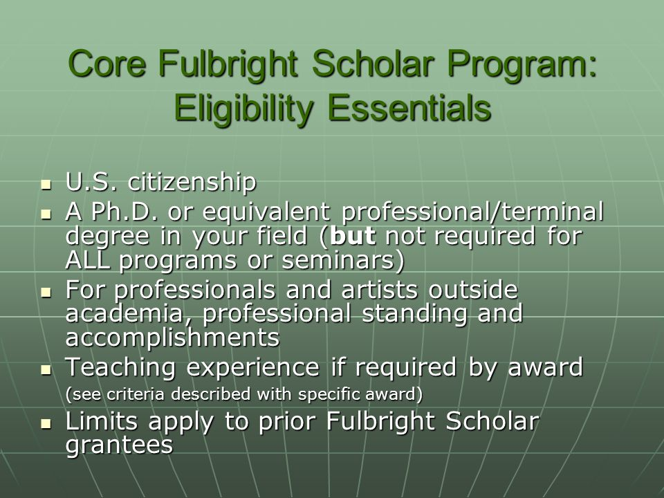 Core Fulbright Scholar Program: Eligibility Essentials U.S. citizenship U.S. citizenship A Ph.D. or equivalent professional/terminal degree in your fi