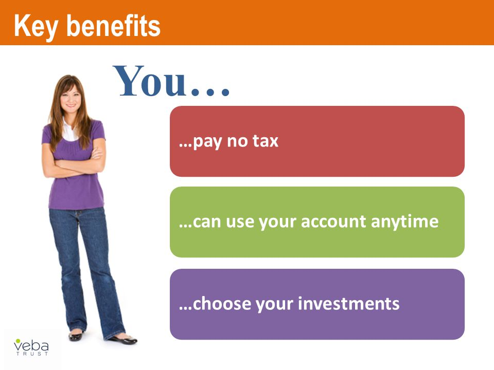 …pay no tax…can use your account anytime…choose your investments Key benefits You…