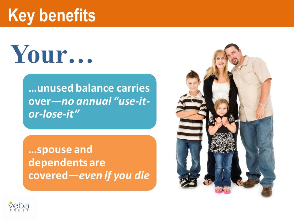 Key benefits …unused balance carries over—no annual use-it- or-lose-it …spouse and dependents are covered—even if you die Your…