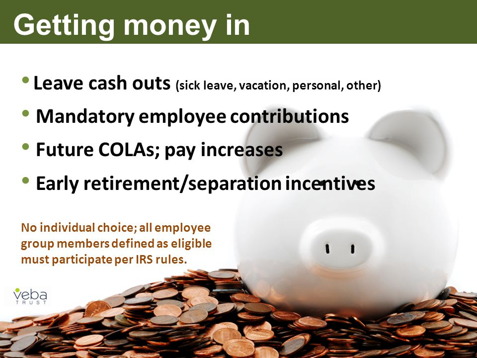 Getting money in Leave cash outs (sick leave, vacation, personal, other) Mandatory employee contributions Future COLAs; pay increases Early retirement/separation incentives No individual choice; all employee group members defined as eligible must participate per IRS rules.