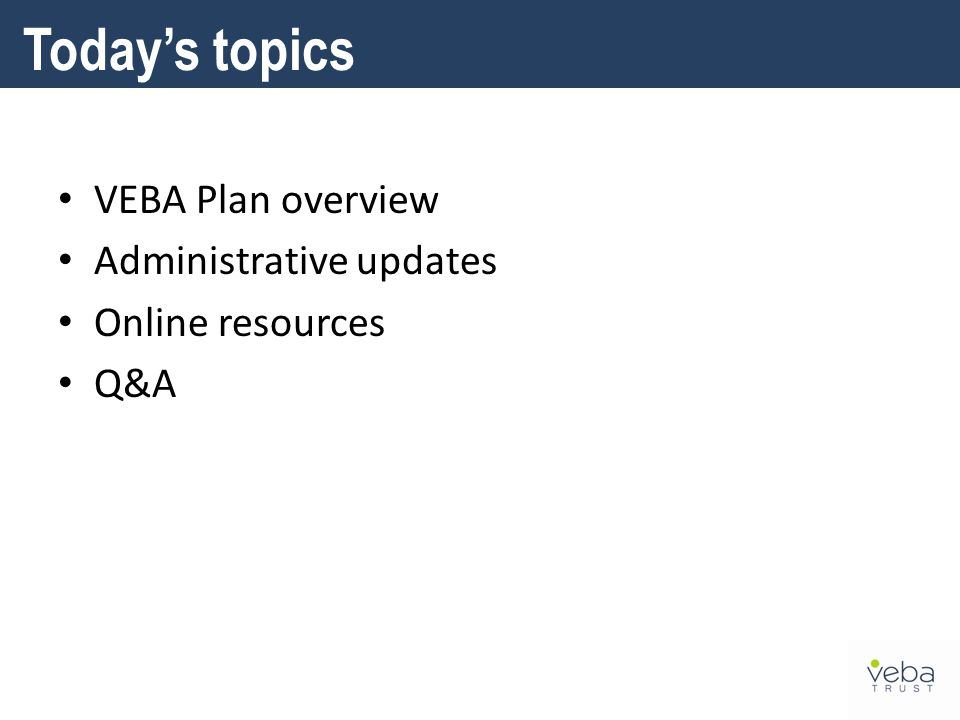 Today's topics VEBA Plan overview Administrative updates Online resources Q&A