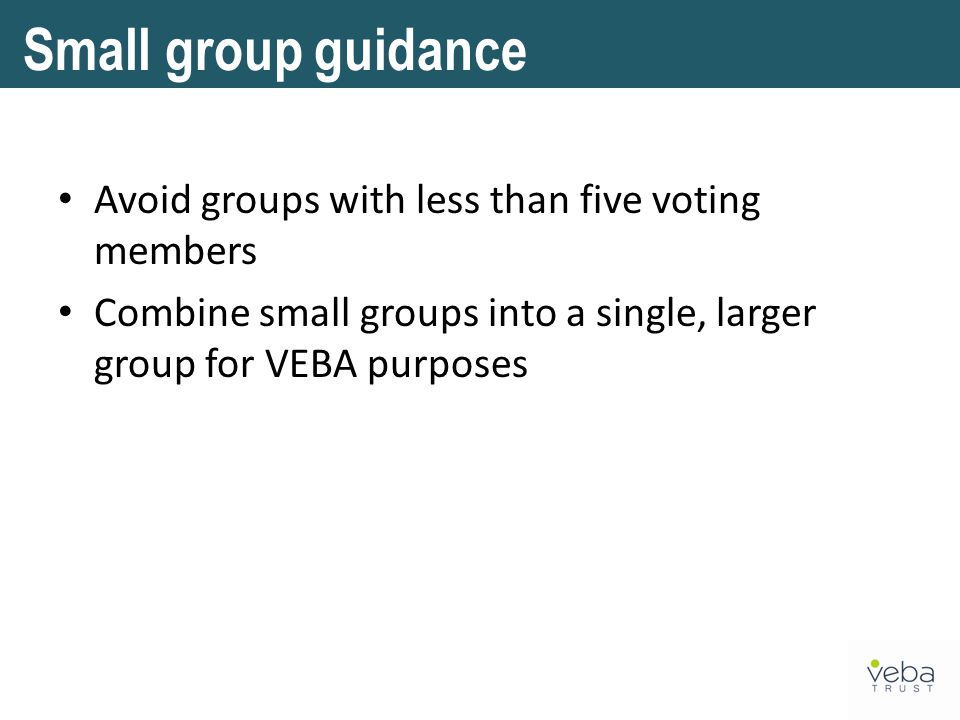 Avoid groups with less than five voting members Combine small groups into a single, larger group for VEBA purposes Small group guidance