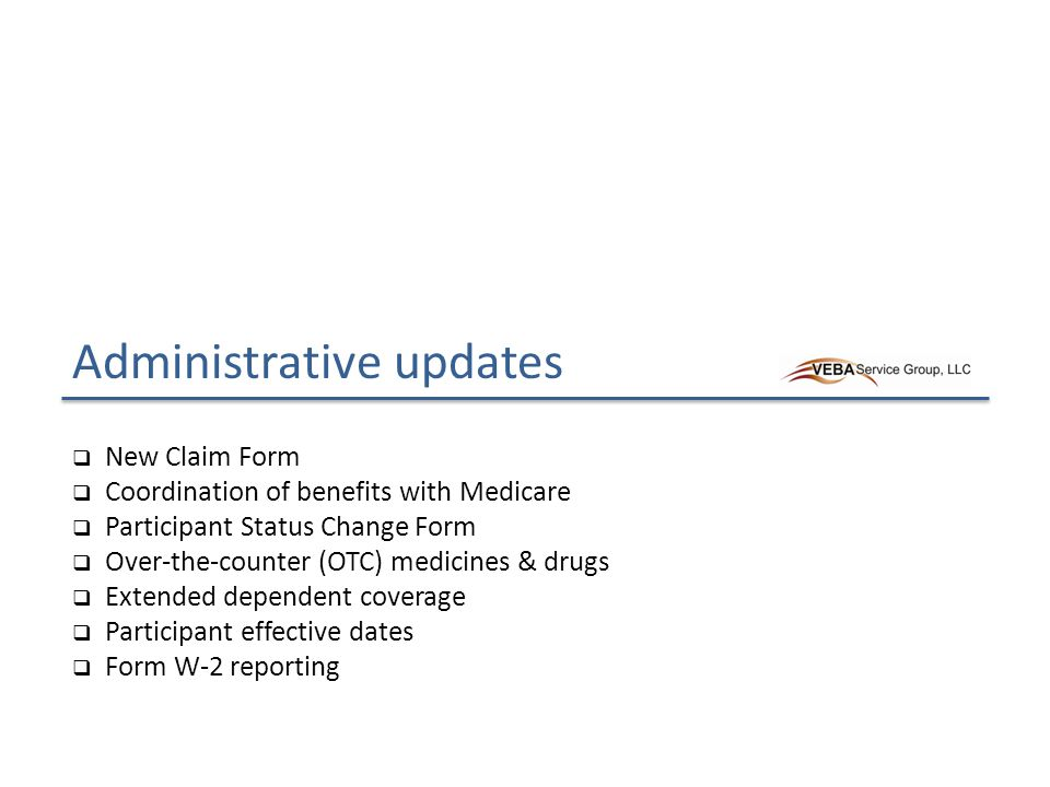 Administrative updates  New Claim Form  Coordination of benefits with Medicare  Participant Status Change Form  Over-the-counter (OTC) medicines & drugs  Extended dependent coverage  Participant effective dates  Form W-2 reporting