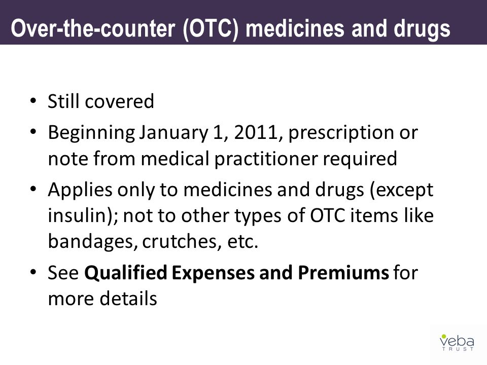Over-the-counter (OTC) medicines and drugs Still covered Beginning January 1, 2011, prescription or note from medical practitioner required Applies only to medicines and drugs (except insulin); not to other types of OTC items like bandages, crutches, etc.