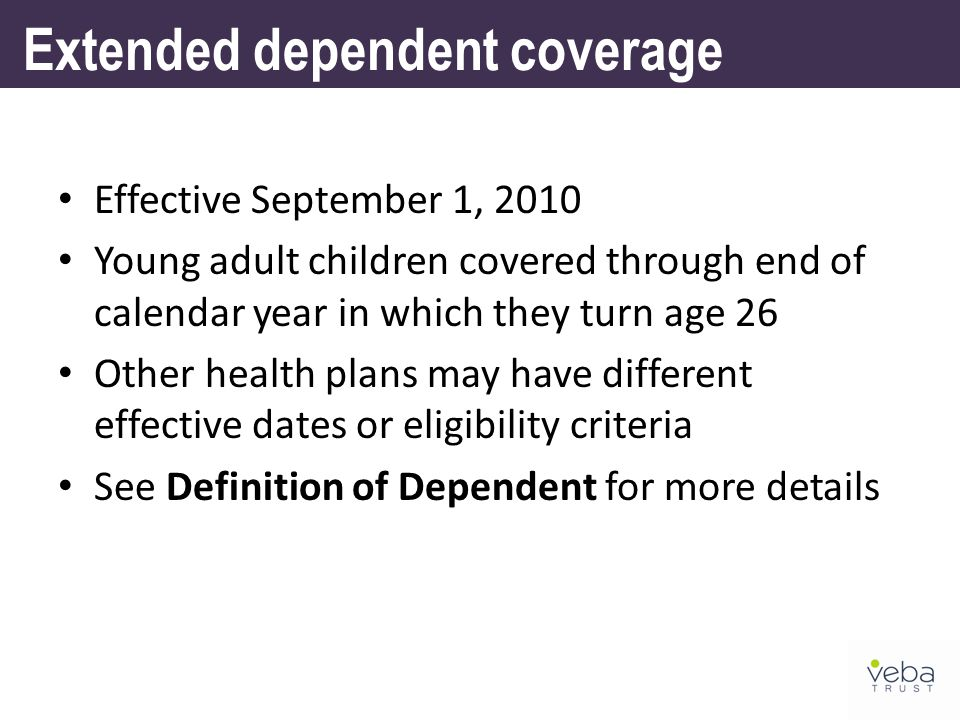 Extended dependent coverage Effective September 1, 2010 Young adult children covered through end of calendar year in which they turn age 26 Other health plans may have different effective dates or eligibility criteria See Definition of Dependent for more details