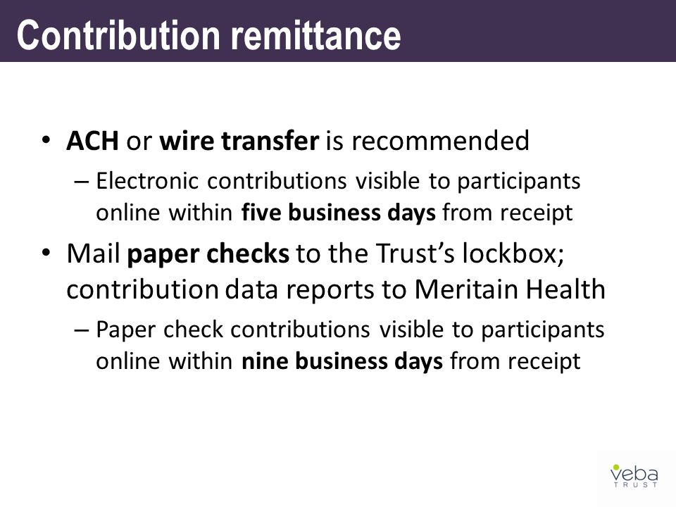 ACH or wire transfer is recommended – Electronic contributions visible to participants online within five business days from receipt Mail paper checks to the Trust's lockbox; contribution data reports to Meritain Health – Paper check contributions visible to participants online within nine business days from receipt Contribution remittance