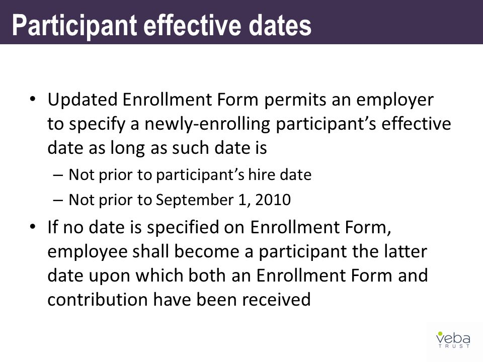 Updated Enrollment Form permits an employer to specify a newly-enrolling participant's effective date as long as such date is – Not prior to participant's hire date – Not prior to September 1, 2010 If no date is specified on Enrollment Form, employee shall become a participant the latter date upon which both an Enrollment Form and contribution have been received Participant effective dates