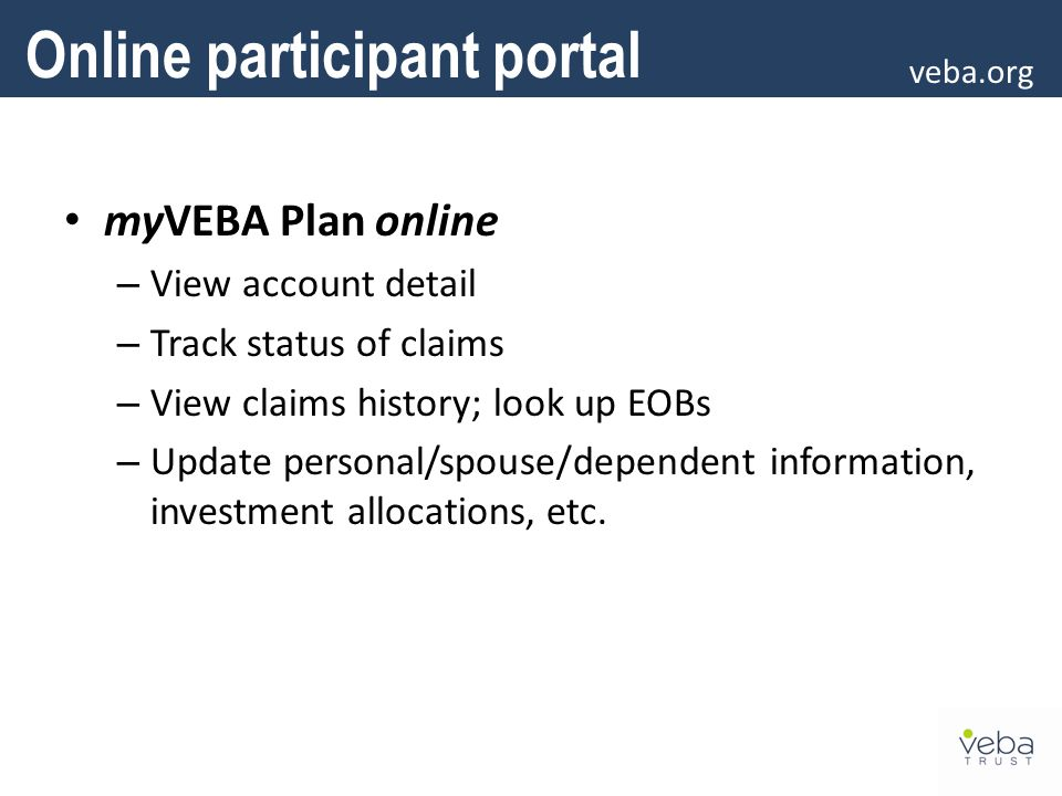 myVEBA Plan online – View account detail – Track status of claims – View claims history; look up EOBs – Update personal/spouse/dependent information, investment allocations, etc.