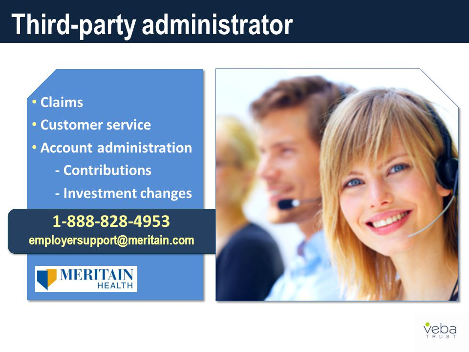 Claims Customer service Account administration - Contributions - Investment changes 1-888-828-4953 employersupport@meritain.com Third-party administrator