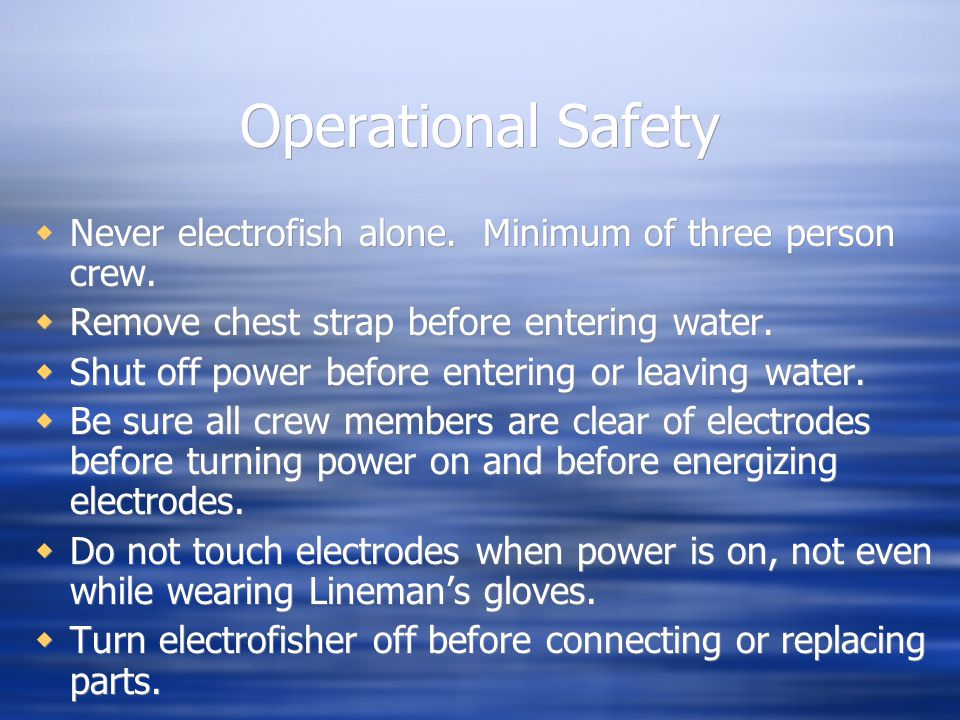 Operational Safety  Never electrofish alone. Minimum of three person crew.  Remove chest strap before entering water.  Shut off power before enteri