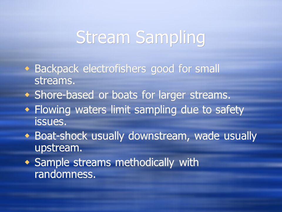 Stream Sampling  Backpack electrofishers good for small streams.  Shore-based or boats for larger streams.  Flowing waters limit sampling due to sa