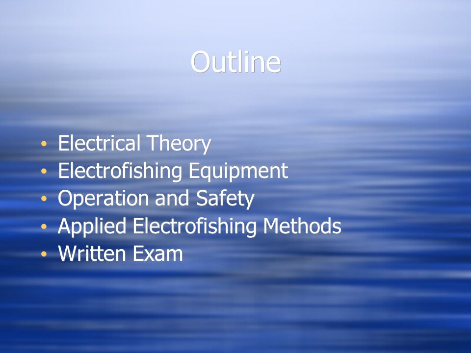 Outline Electrical Theory Electrofishing Equipment Operation and Safety Applied Electrofishing Methods Written Exam Electrical Theory Electrofishing E