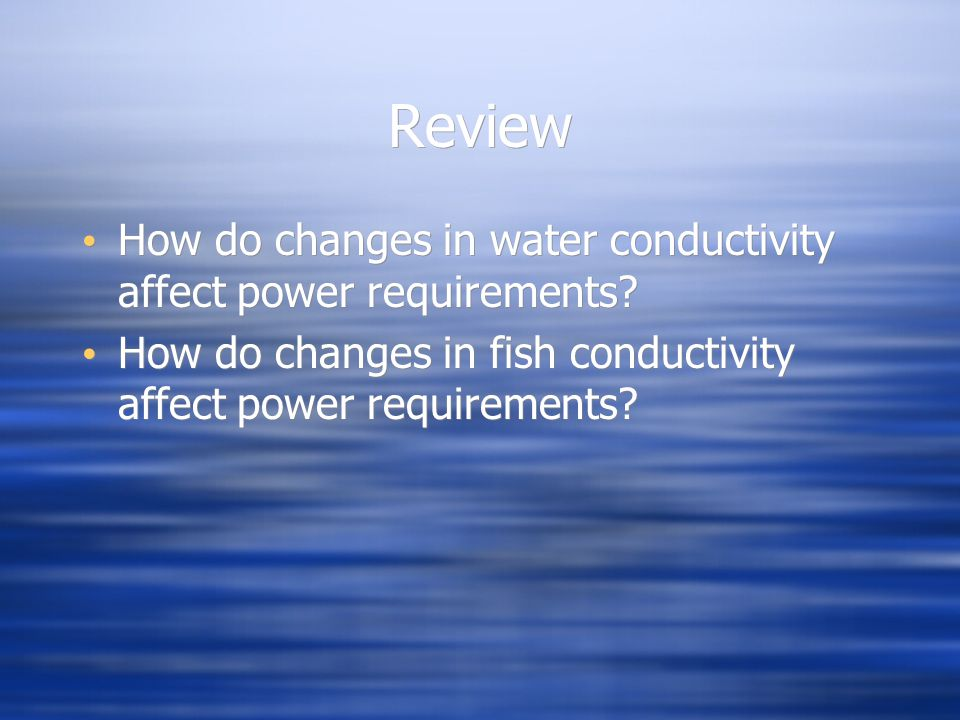 Review How do changes in water conductivity affect power requirements? How do changes in fish conductivity affect power requirements? How do changes i