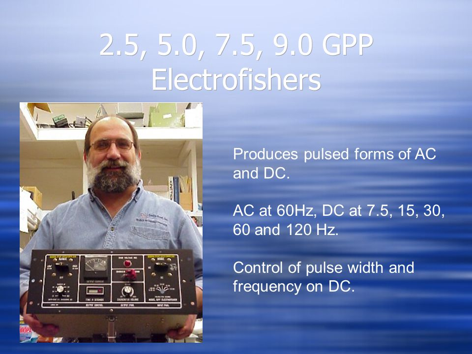 2.5, 5.0, 7.5, 9.0 GPP Electrofishers Produces pulsed forms of AC and DC. AC at 60Hz, DC at 7.5, 15, 30, 60 and 120 Hz. Control of pulse width and fre