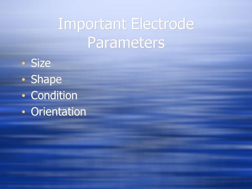 Important Electrode Parameters Size Shape Condition Orientation Size Shape Condition Orientation