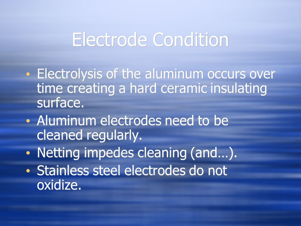Electrode Condition Electrolysis of the aluminum occurs over time creating a hard ceramic insulating surface. Aluminum electrodes need to be cleaned r