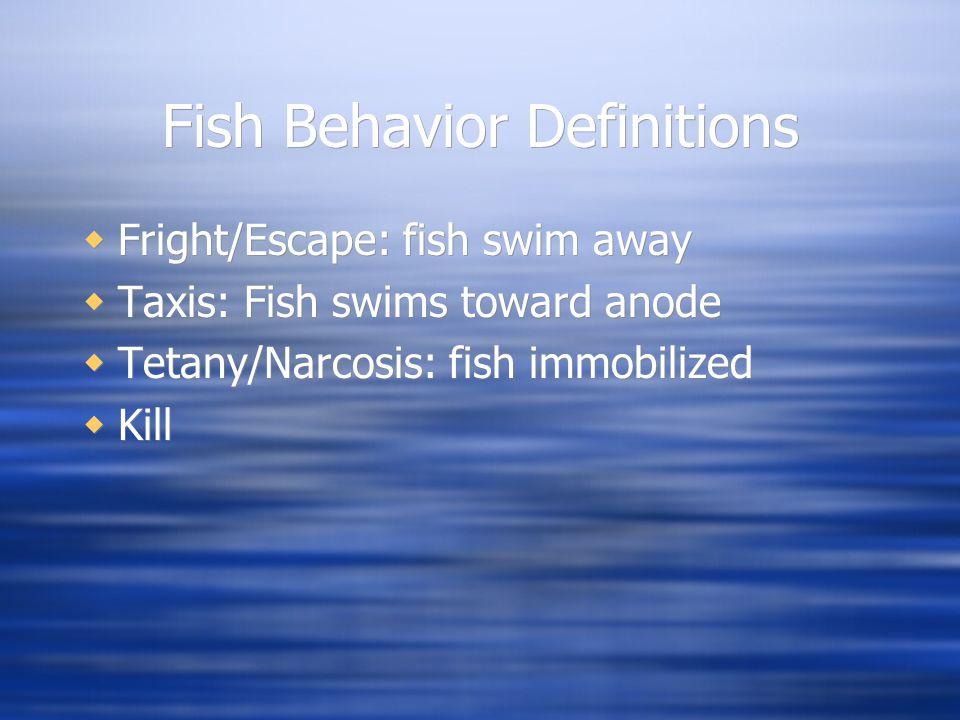 Fish Behavior Definitions  Fright/Escape: fish swim away  Taxis: Fish swims toward anode  Tetany/Narcosis: fish immobilized  Kill  Fright/Escape: