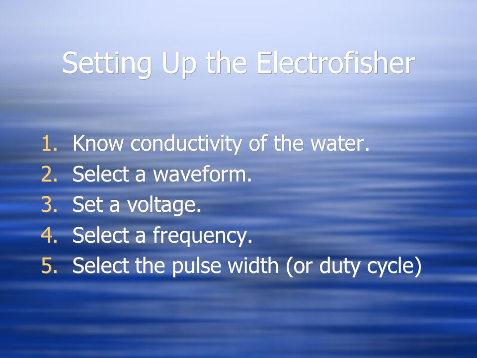 Setting Up the Electrofisher 1.Know conductivity of the water. 2.Select a waveform. 3.Set a voltage. 4.Select a frequency. 5.Select the pulse width (o