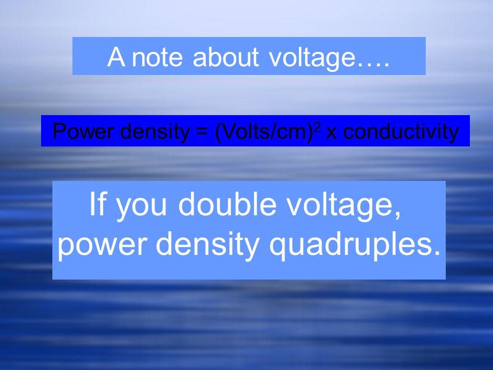A note about voltage…. If you double voltage, power density quadruples. Power density = (Volts/cm) 2 x conductivity