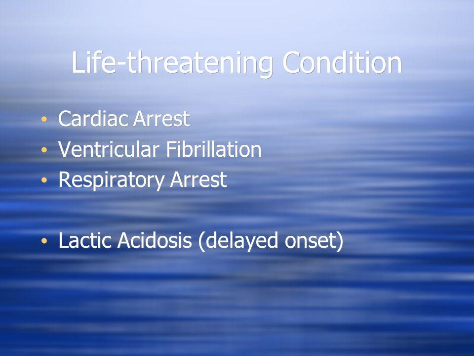 Life-threatening Condition Cardiac Arrest Ventricular Fibrillation Respiratory Arrest Lactic Acidosis (delayed onset) Cardiac Arrest Ventricular Fibri