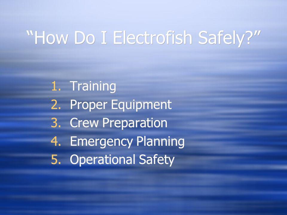 """How Do I Electrofish Safely?"" 1.Training 2.Proper Equipment 3.Crew Preparation 4.Emergency Planning 5.Operational Safety 1.Training 2.Proper Equipmen"