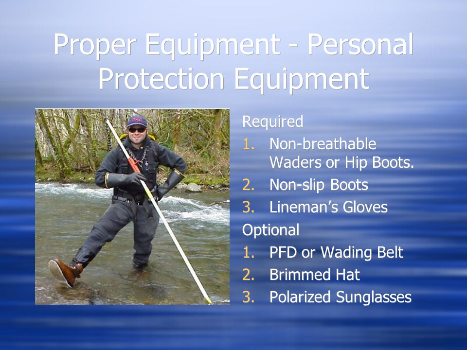 Proper Equipment - Personal Protection Equipment Required 1.Non-breathable Waders or Hip Boots. 2.Non-slip Boots 3.Lineman's Gloves Optional 1.PFD or
