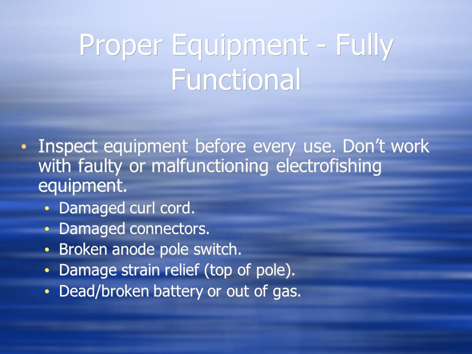 Proper Equipment - Fully Functional Inspect equipment before every use. Don't work with faulty or malfunctioning electrofishing equipment. Damaged cur