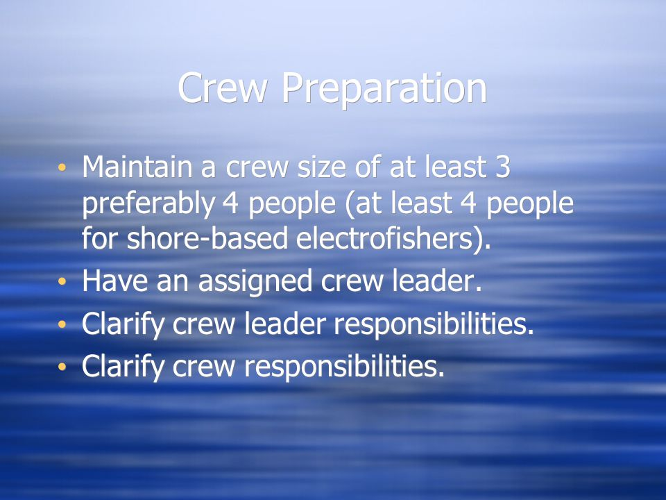Crew Preparation Maintain a crew size of at least 3 preferably 4 people (at least 4 people for shore-based electrofishers). Have an assigned crew lead