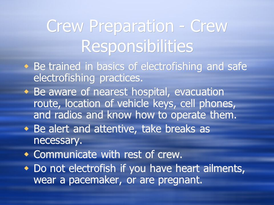 Crew Preparation - Crew Responsibilities  Be trained in basics of electrofishing and safe electrofishing practices.  Be aware of nearest hospital, e
