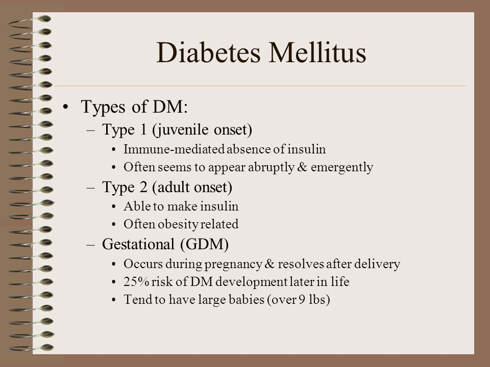 Diabetes Mellitus Types of DM: –Type 1 (juvenile onset) Immune-mediated absence of insulin Often seems to appear abruptly & emergently –Type 2 (adult