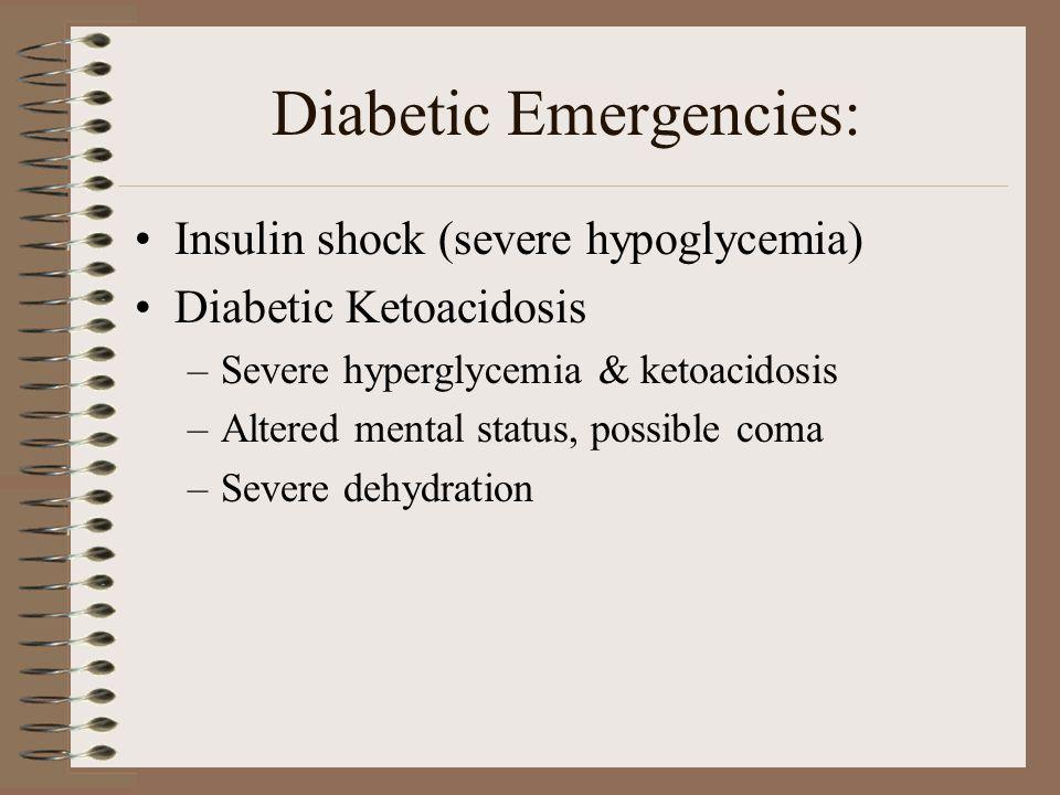 Diabetic Emergencies: Insulin shock (severe hypoglycemia) Diabetic Ketoacidosis –Severe hyperglycemia & ketoacidosis –Altered mental status, possible